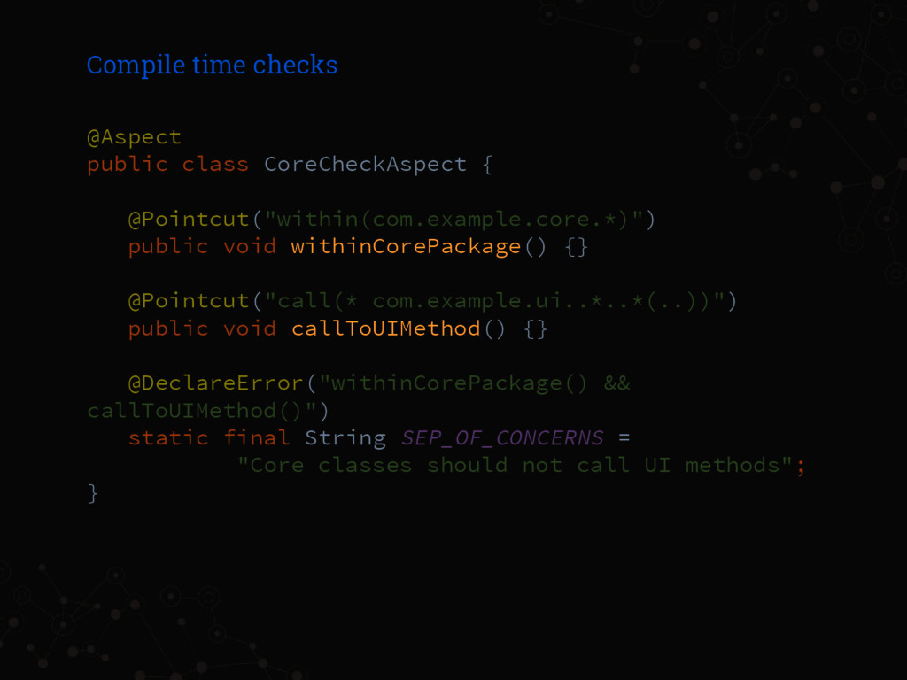 Compile time checks @Aspect public class CoreCh...