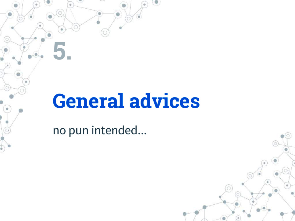 5. General advices no pun intended...