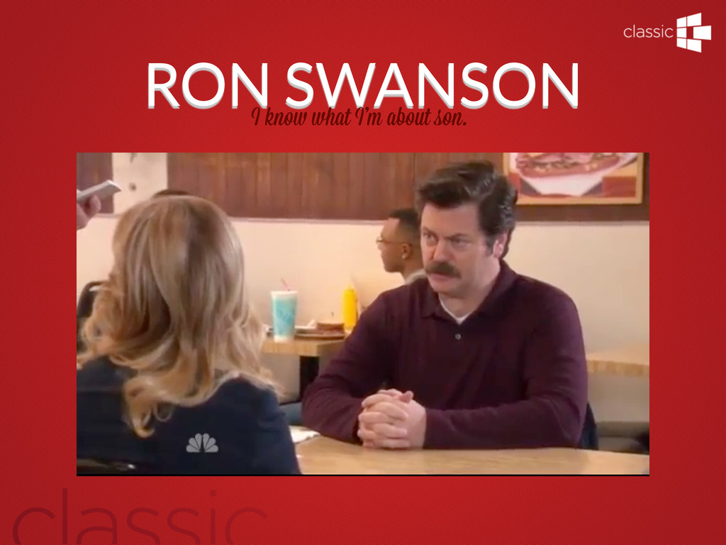 RON SWANSON I kno what I'm about son.