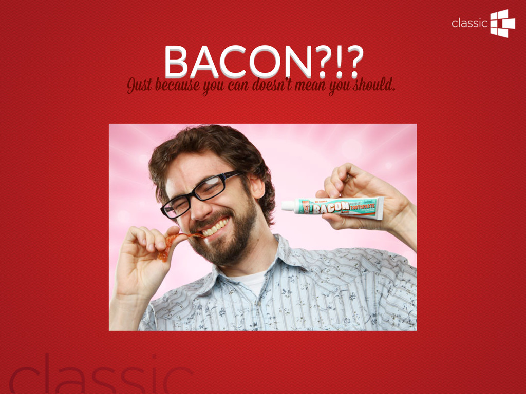 BACON?!? Just because you can doesn't mean you s...