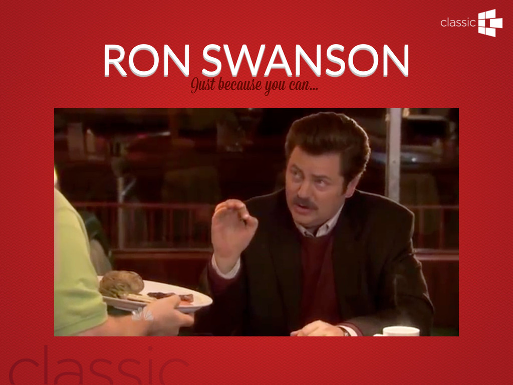 RON SWANSON Just because you can...