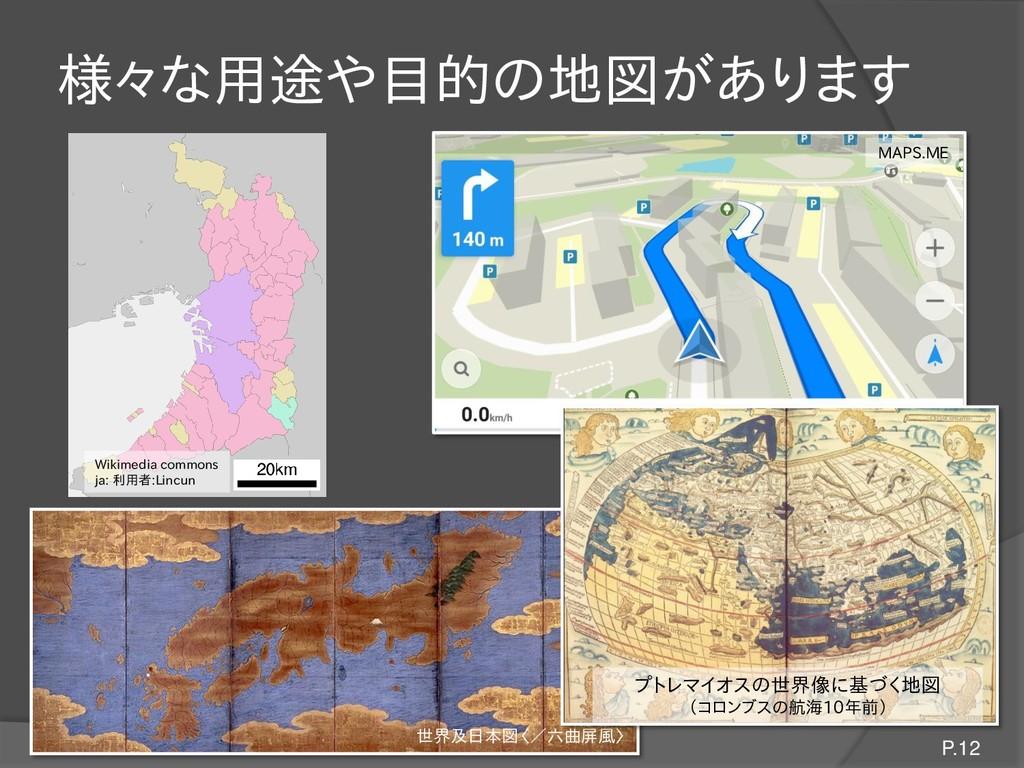 様々な用途や目的の地図があります P.12 Wikimedia commons ja: 利用者...