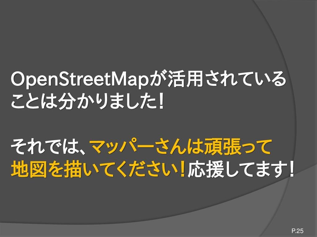 OpenStreetMapが活用されている ことは分かりました! それでは、マッパーさんは頑張...