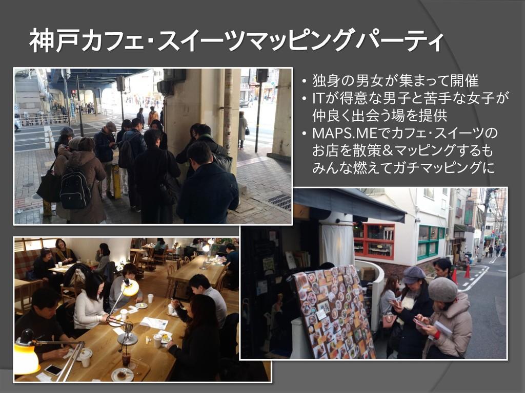 神戸カフェ・スイーツマッピングパーティ • 独身の男女が集まって開催 • ITが得意な男子と苦...