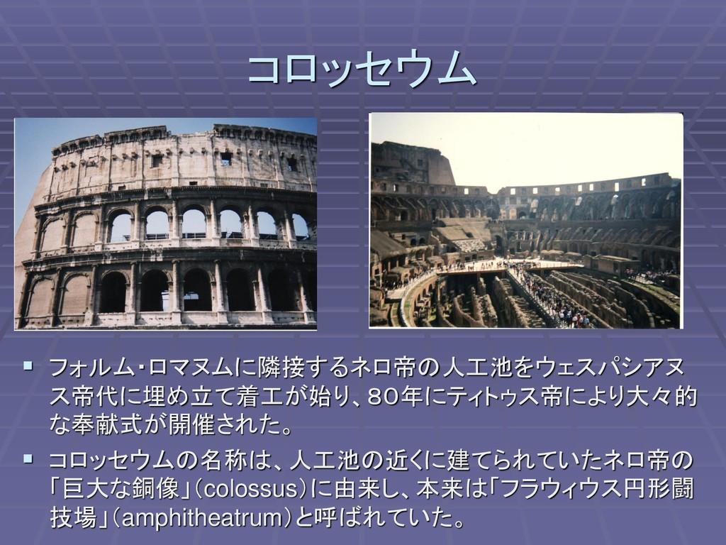 コロッセウム ▪ フォルム・ロマヌムに隣接するネロ帝の人工池をウェスパシアヌ ス帝代に埋め立て...