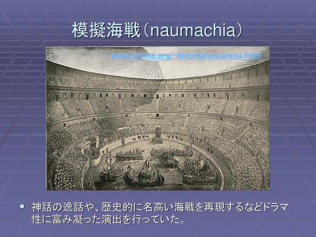 模擬海戦(naumachia) ▪ 神話の逸話や、歴史的に名高い海戦を再現するなどドラマ 性に...
