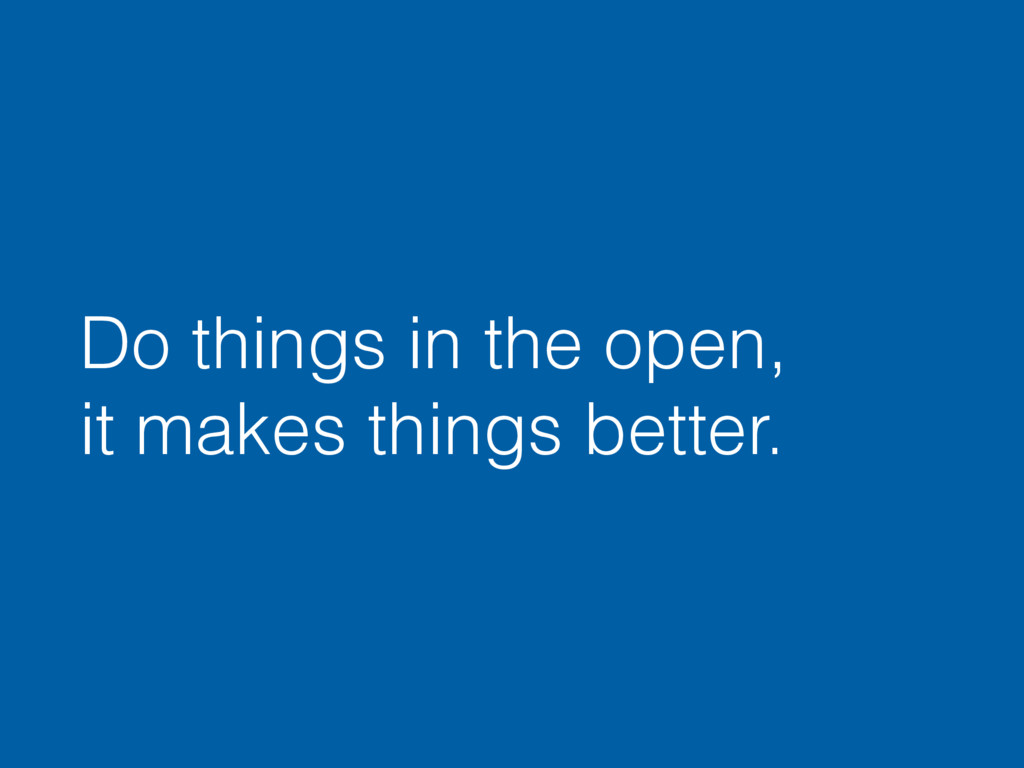 Do things in the open, it makes things better.