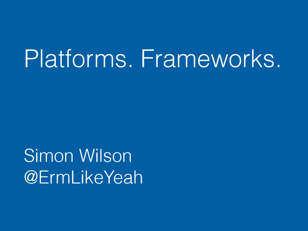 Platforms. Frameworks. Simon Wilson @ErmLikeYe...