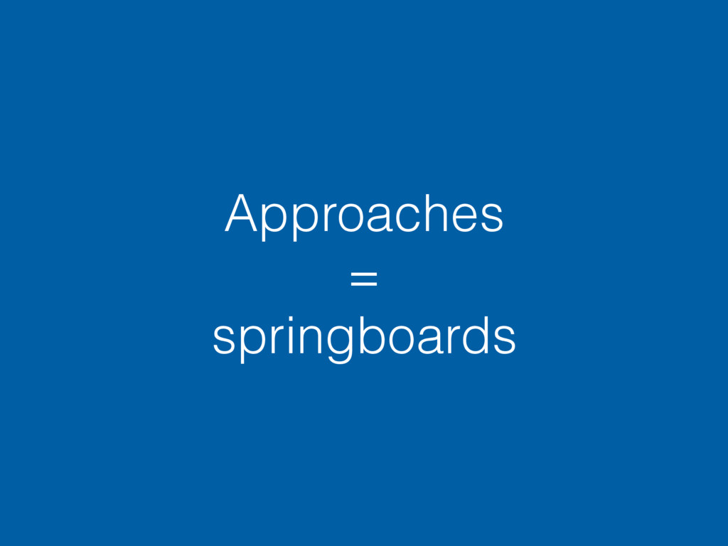 Approaches = springboards