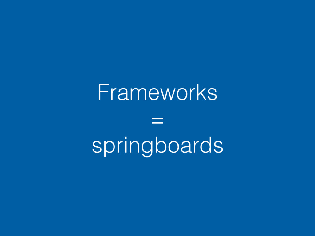 Frameworks = springboards