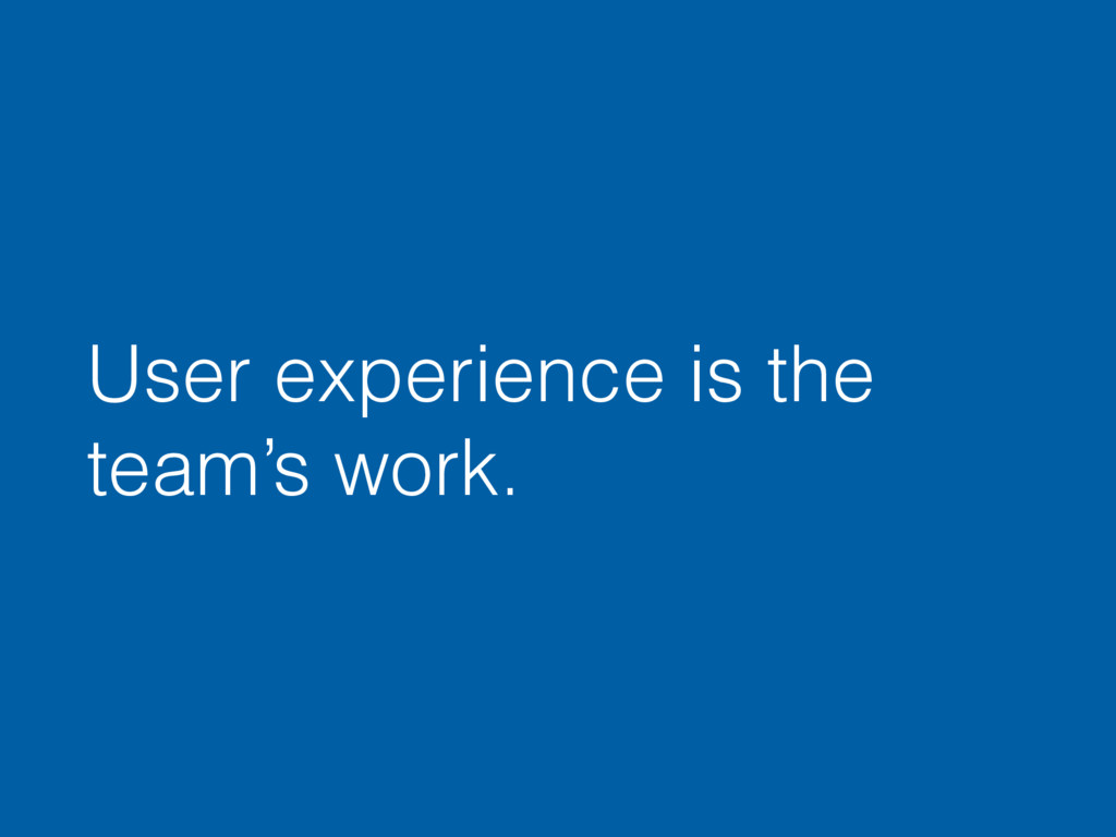 User experience is the team's work.
