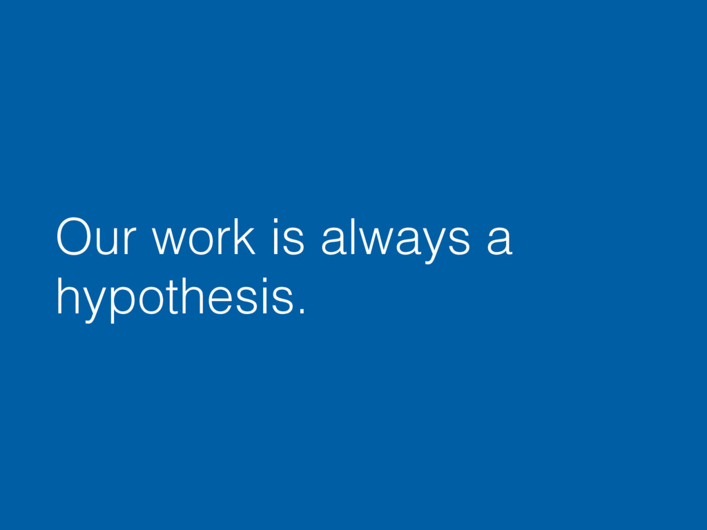 Our work is always a hypothesis.
