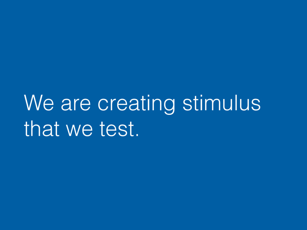 We are creating stimulus that we test.