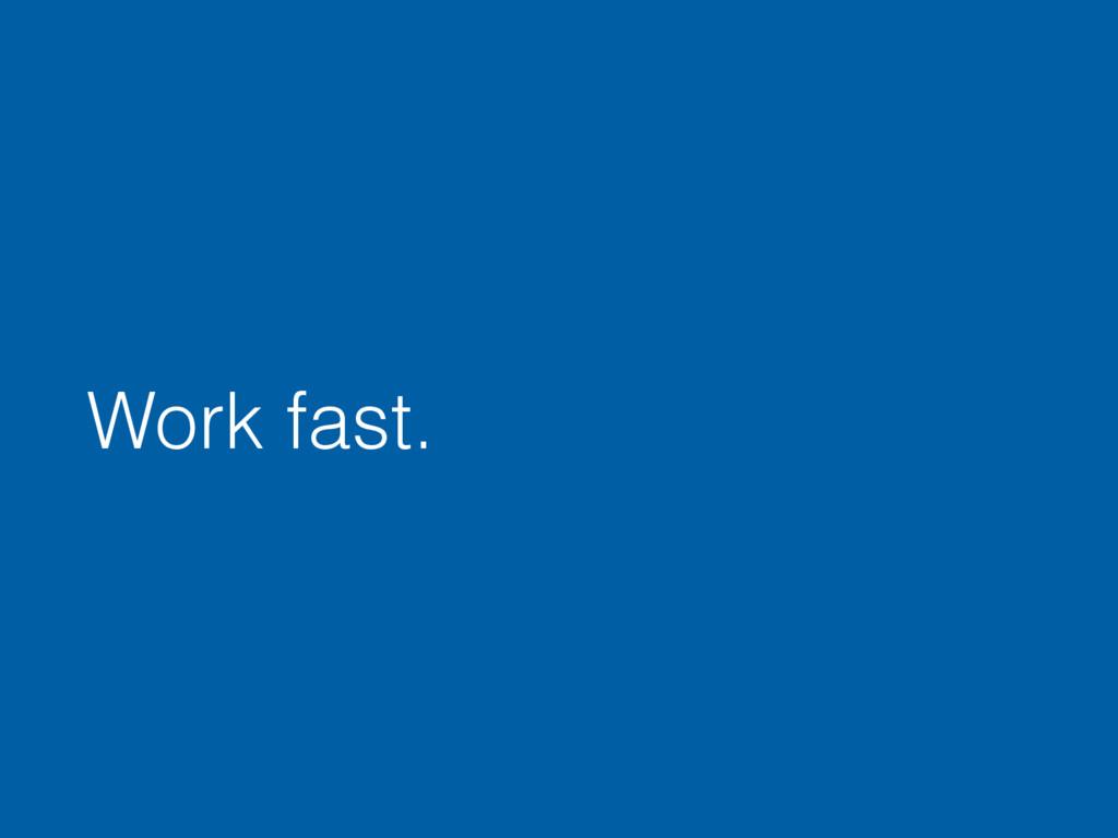Work fast.