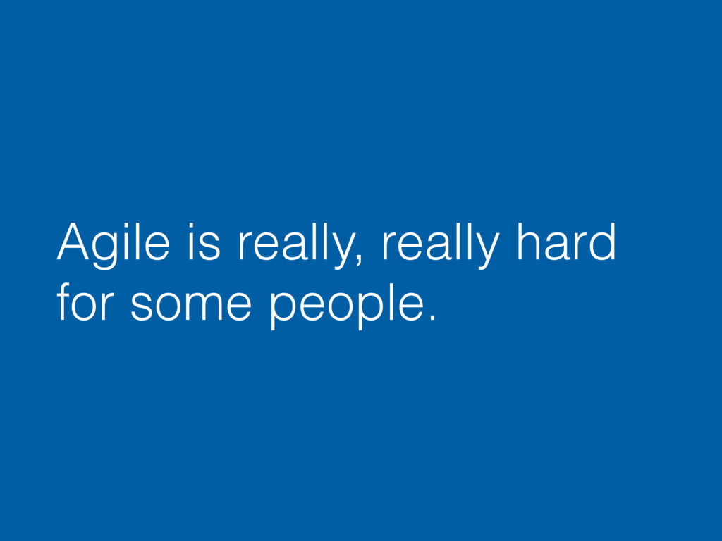 Agile is really, really hard for some people.