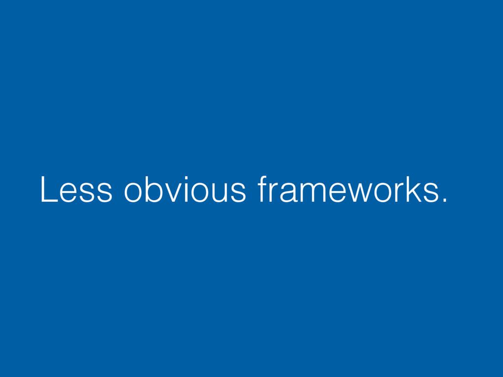 Less obvious frameworks.