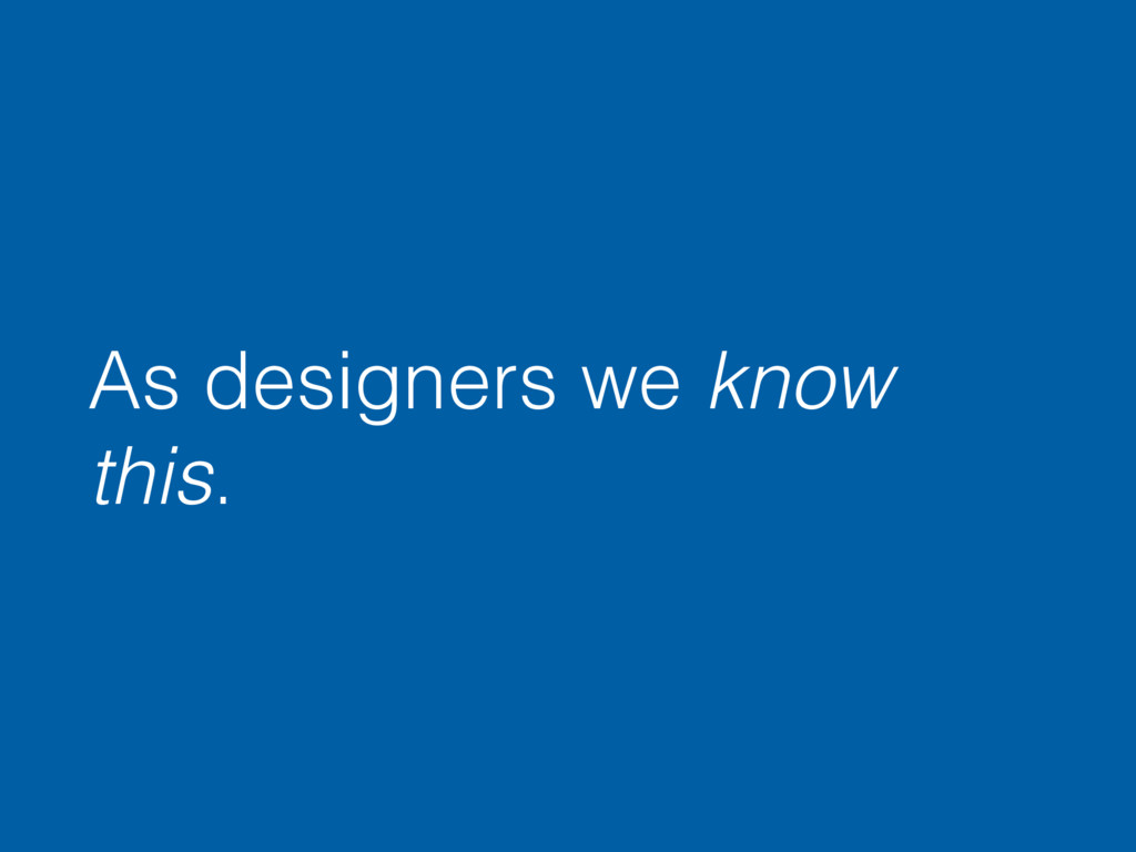 As designers we know this.