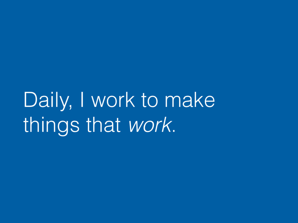 Daily, I work to make things that work.
