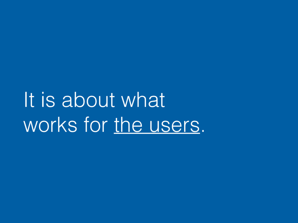 It is about what works for the users.