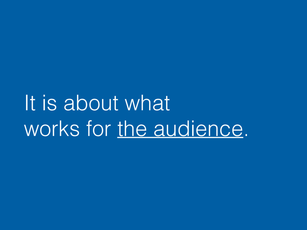 It is about what works for the audience.