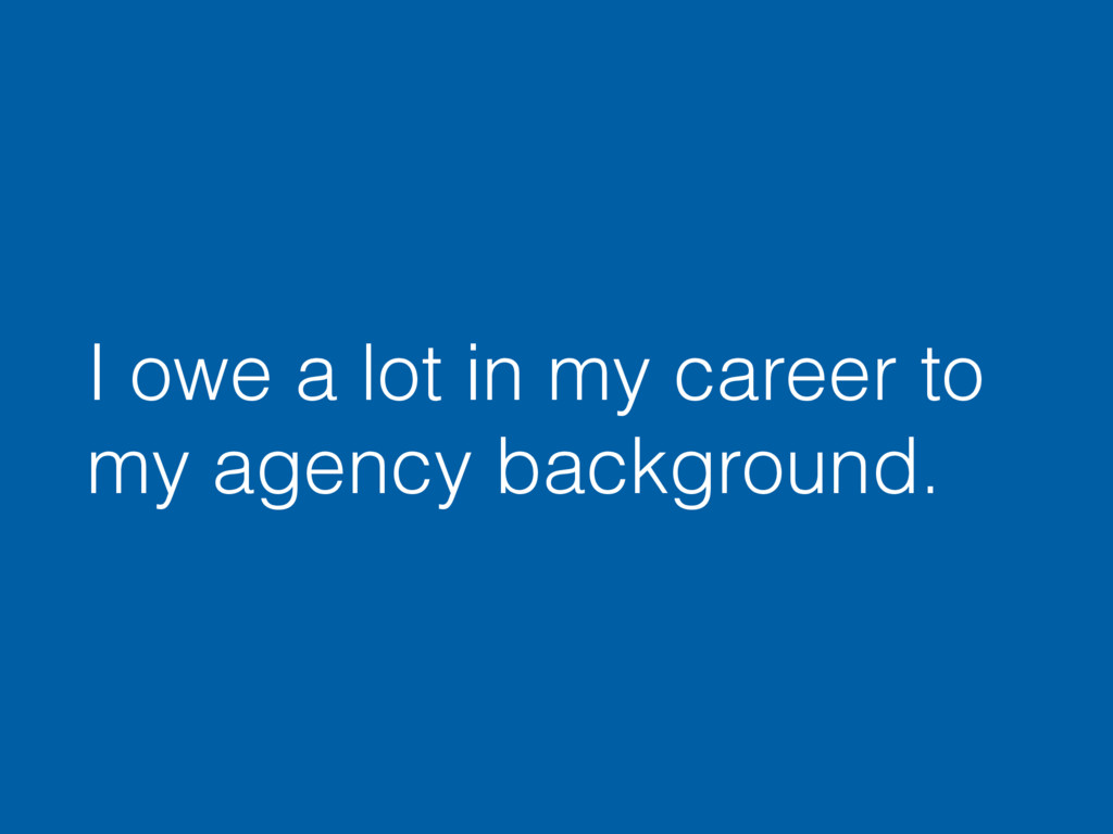 I owe a lot in my career to my agency backgroun...