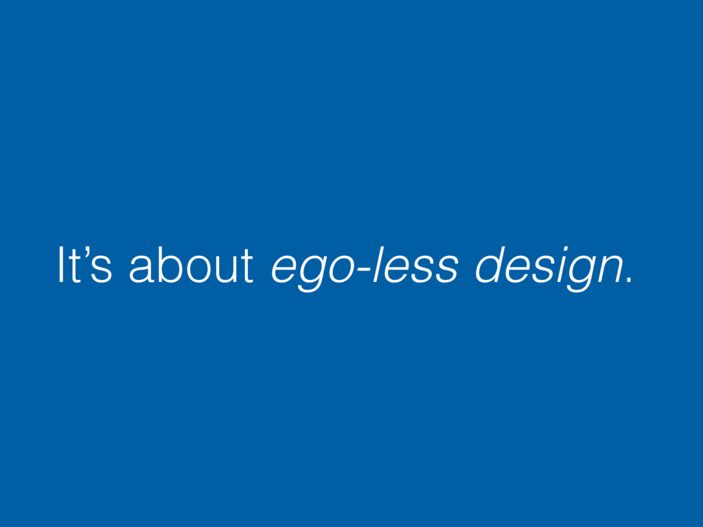 It's about ego-less design.