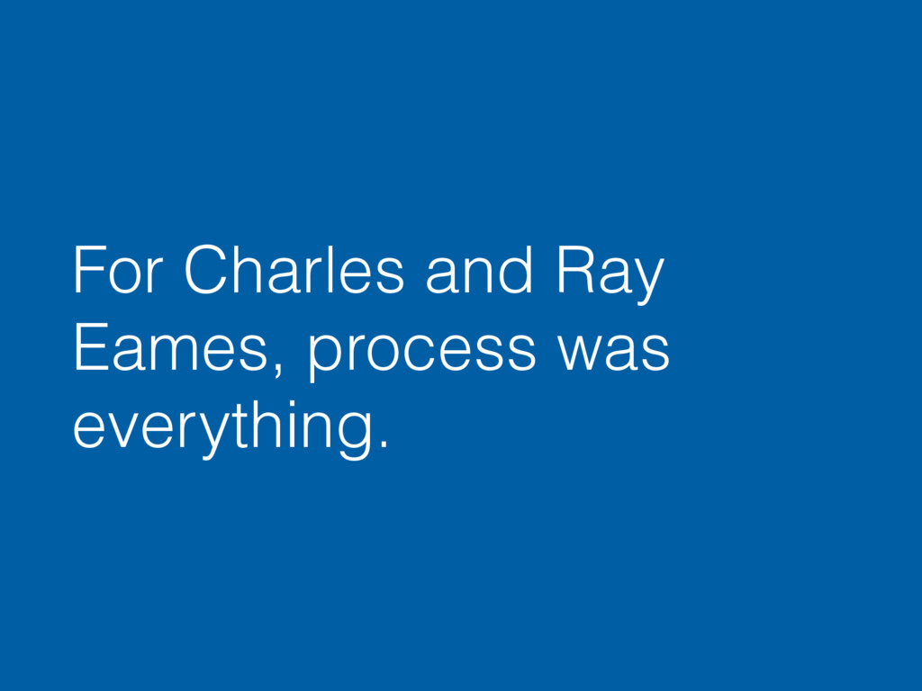 For Charles and Ray Eames, process was everythi...