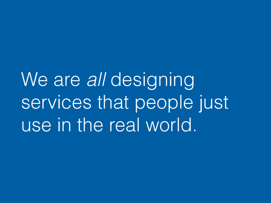 We are all designing services that people just ...