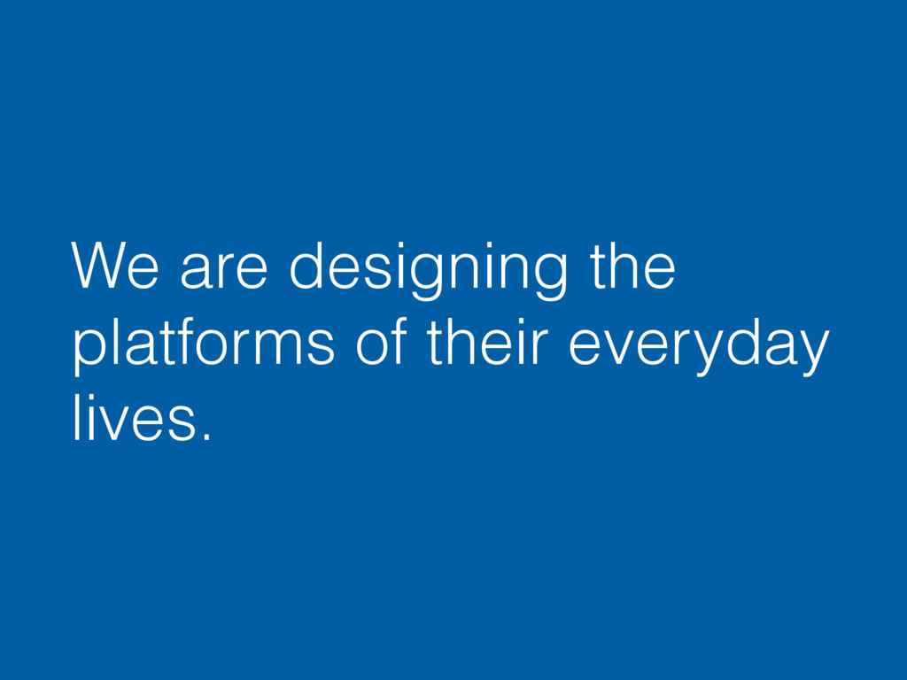 We are designing the platforms of their everyda...