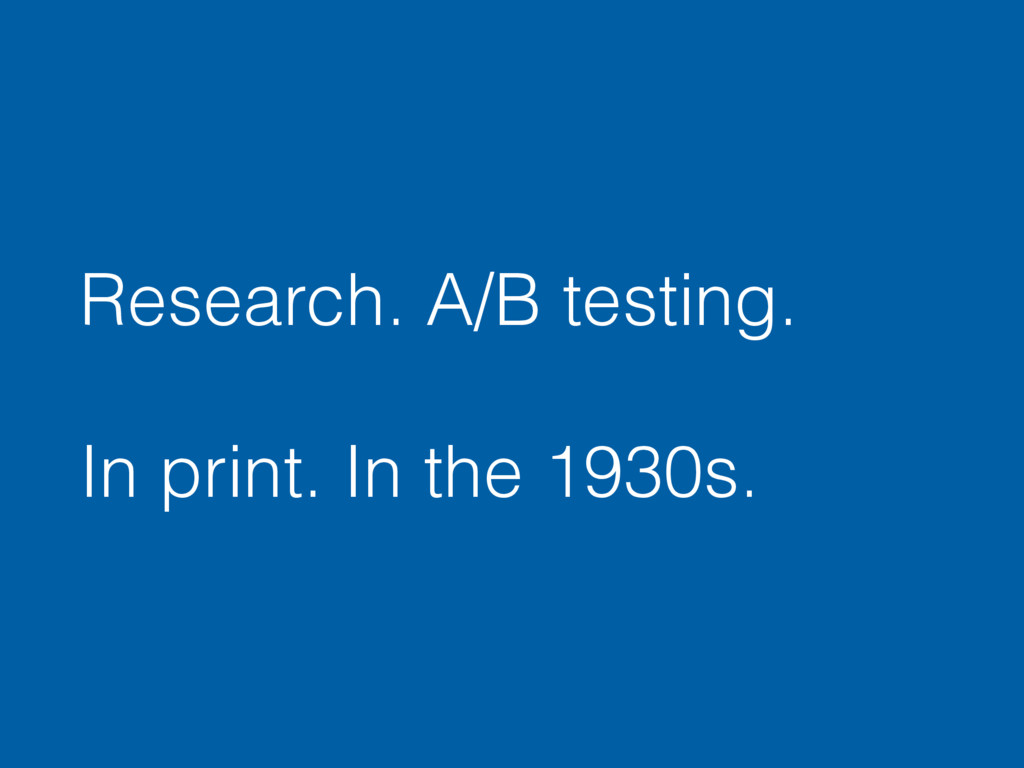 Research. A/B testing. In print. In the 1930s.