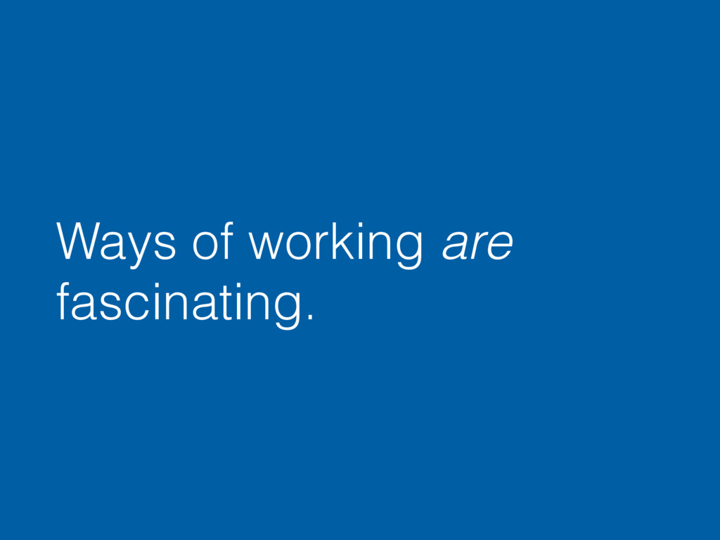 Ways of working are fascinating.