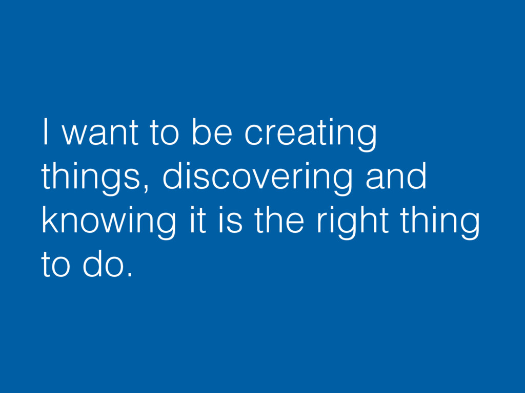 I want to be creating things, discovering and k...