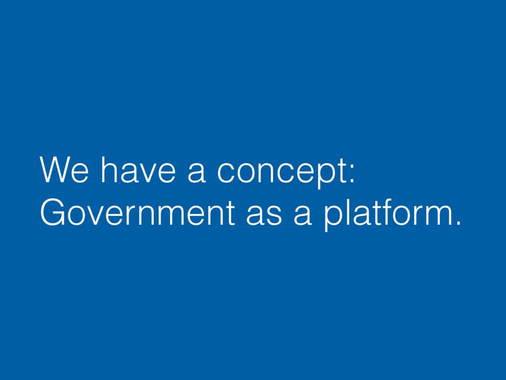 We have a concept: Government as a platform.