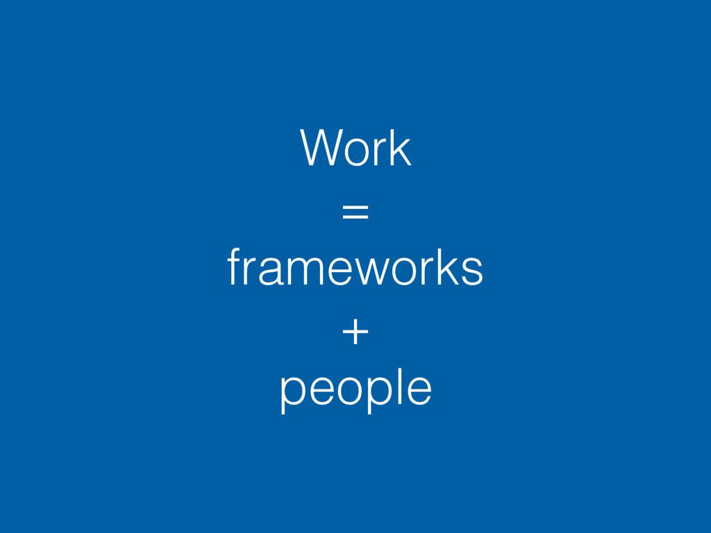 Work = frameworks + people