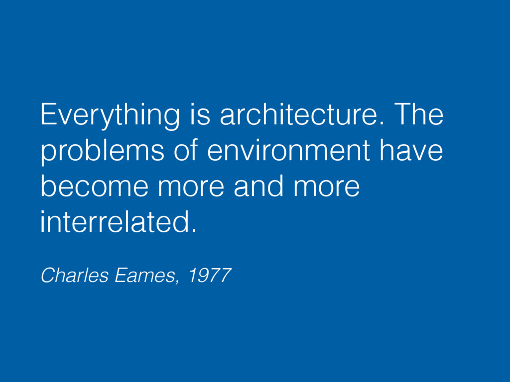 Everything is architecture. The problems of env...