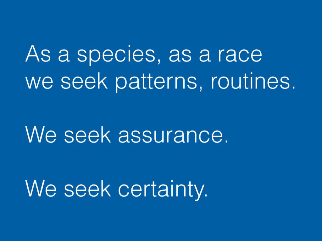 As a species, as a race we seek patterns, routi...