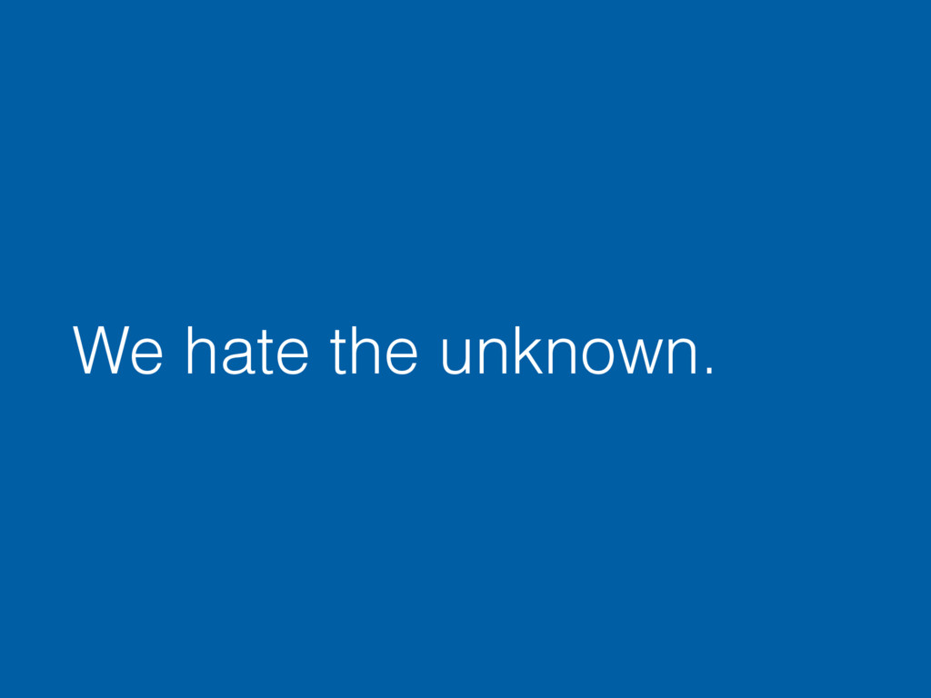 We hate the unknown.