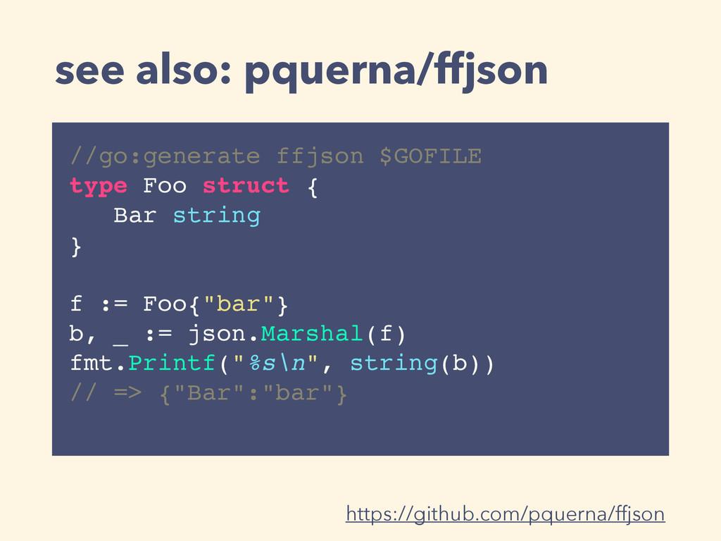 see also: pquerna/ffjson //go:generate ffjson $...