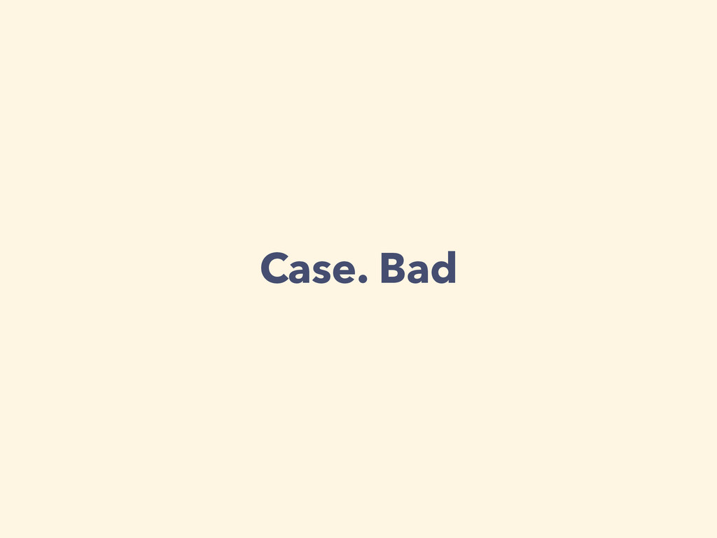 Case. Bad