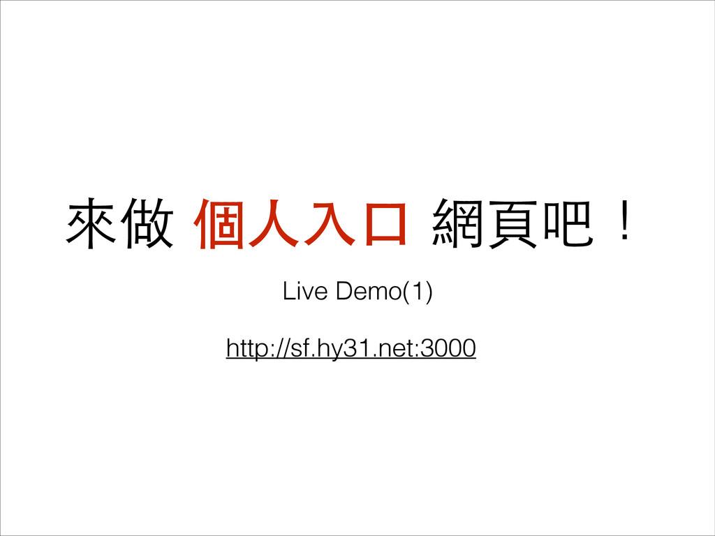 來做 個⼈人⼊入⼝口 網⾴頁吧! Live Demo(1) http://sf.hy31.ne...