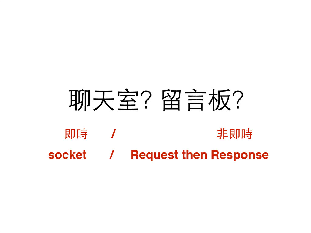 聊天室? 留⾔言板? 即時 / ⾮非即時 socket / Request then Resp...