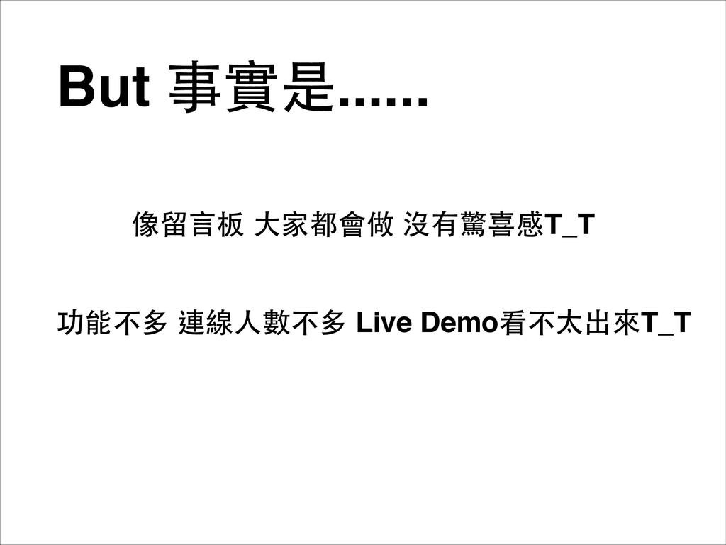 But 事實是...... 功能不多 連線⼈人數不多 Live Demo看不太出來T_T 像留...