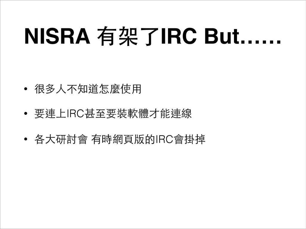 NISRA 有架了IRC But…… • 很多⼈人不知道怎麼使⽤用 • 要連上IRC甚⾄至要裝...