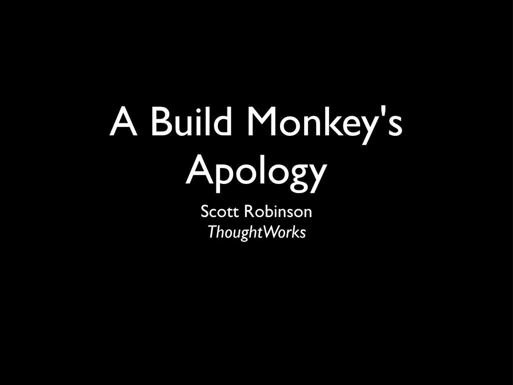 A Build Monkey's Apology Scott Robinson Thought...