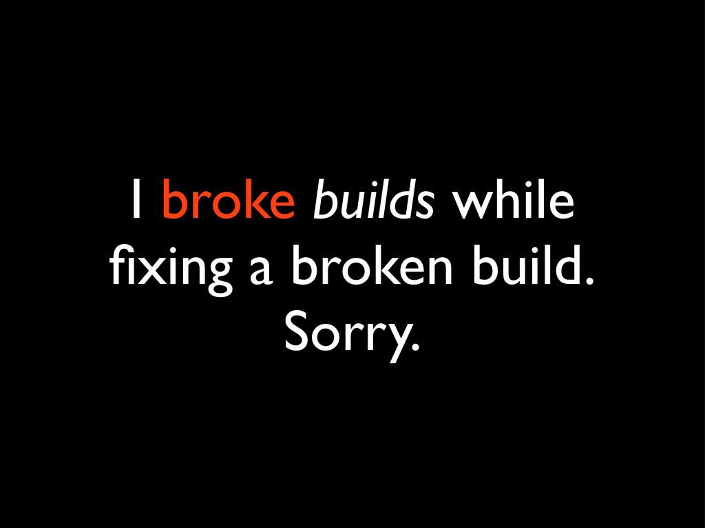 I broke builds while fixing a broken build. Sorr...