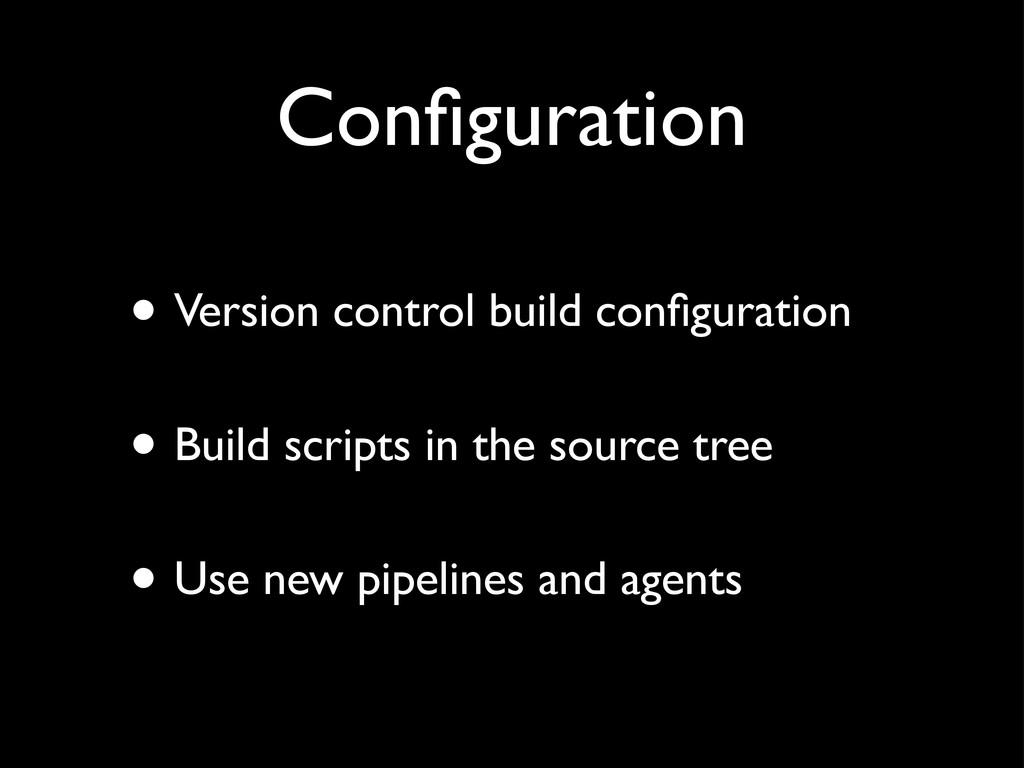 Configuration • Version control build configurati...