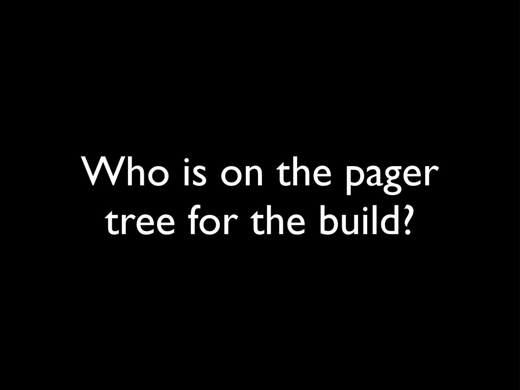 Who is on the pager tree for the build?
