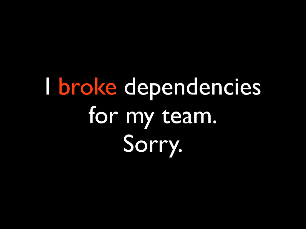 I broke dependencies for my team. Sorry.