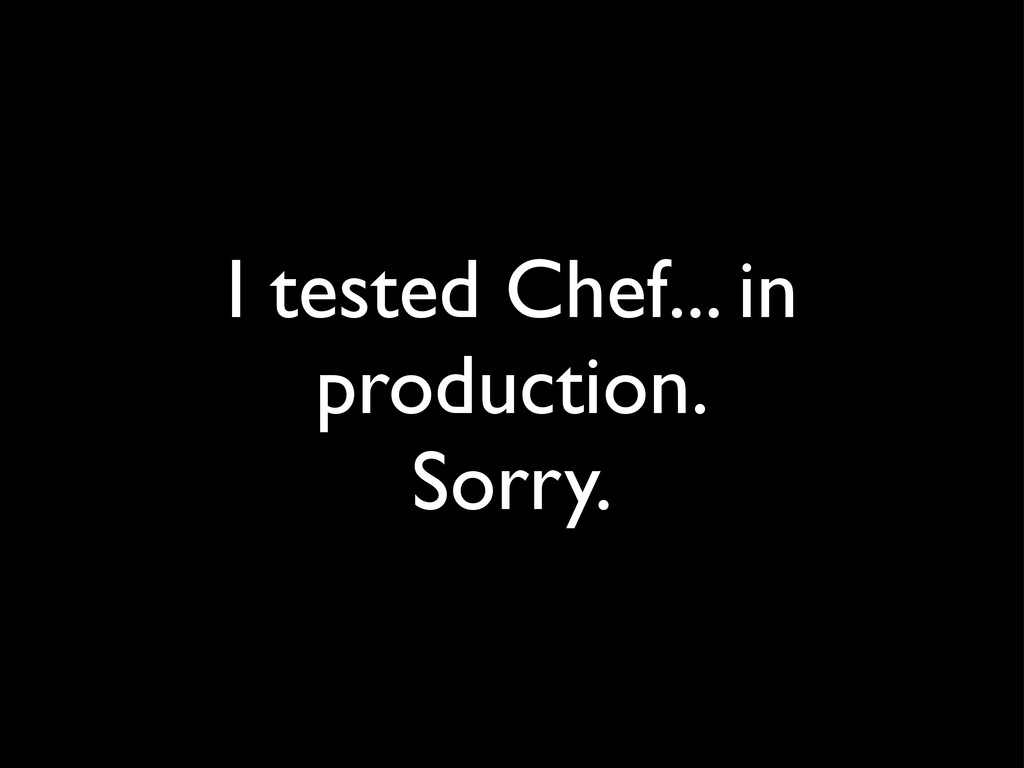 I tested Chef... in production. Sorry.
