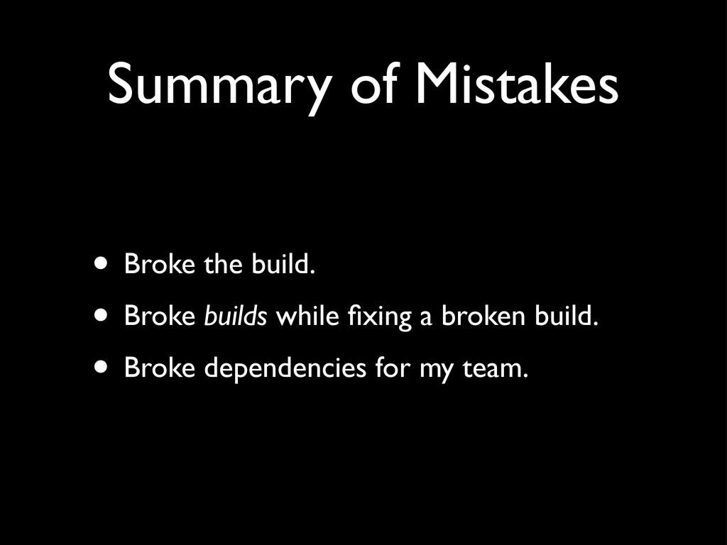 Summary of Mistakes • Broke the build. • Broke ...
